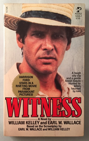 "Witness (FIRST PRINTING OF NOVELIZATION OF THE 1985 HARRISON FORD FILM); ""A tough city cop and a gentle Amish beauty - Hunted by killers, haunted by love."" William KELLEY, Earl WALLACE."