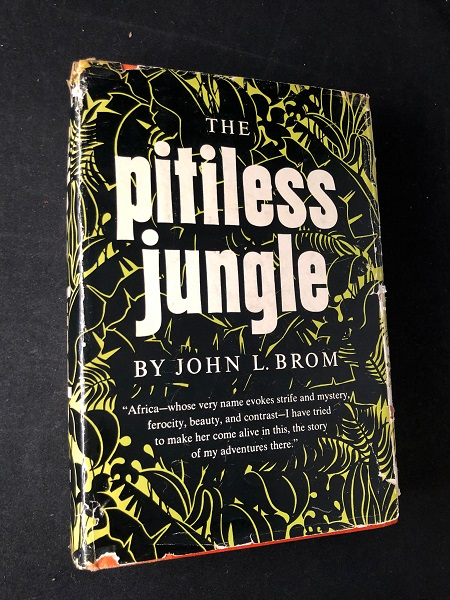 "The Pitiless Jungle; ""Africa - whose very name evokes strife and mystery, ferocity, beauty, and contrast - I have tried to make her come alive in this, the story of my adventures there."" Biography, John BROM."