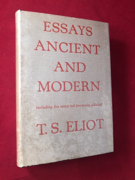 Essays Ancient and Modern; Including Five Essays not Previously Collected. T. S. ELIOT.