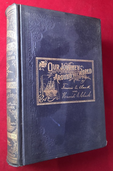 OUR JOURNEY AROUND THE WORLD - AN ILLUSTRATED RECORD OF A YEAR'S TRAVEL - OF FORTY THOUSAND MILES THROUGH INDIA, CHINA, JAMPA, AUSTRALIA, NEW ZEALAND, EGYPT, PALESTINE, GREECE, TURKEY, ITALY, FRANCE, SPAIN, ETC. Dr. Francis E. CLARK.