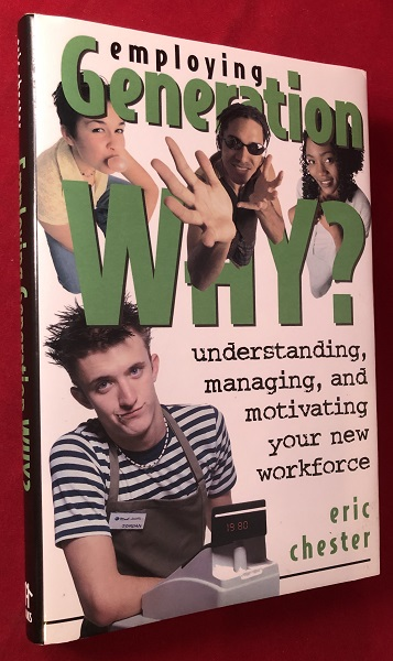 Employing Generation Why? Understanding, Managing, and Motivating Your New Workforce (SIGNED 1ST). Eric CHESTER.