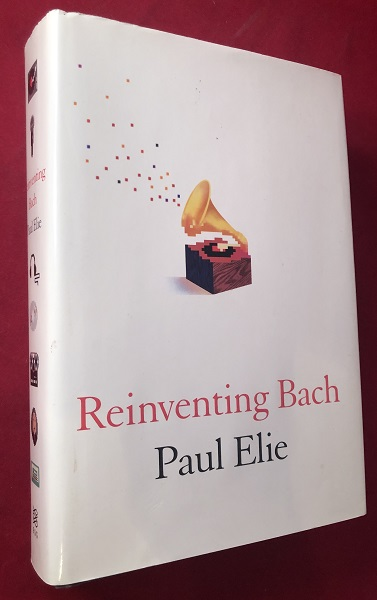 Reinventing Bach. Paul ELIE.