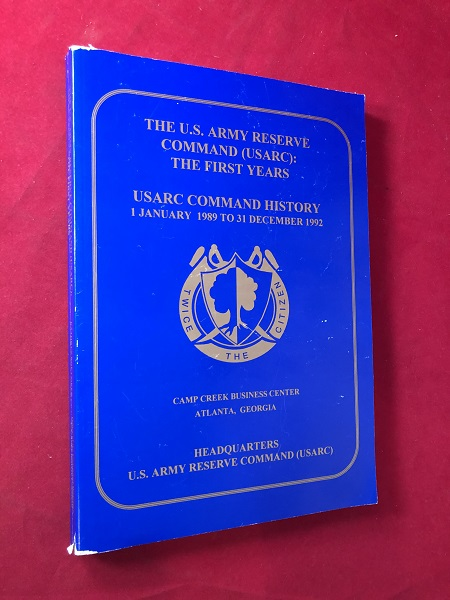 The U.S. Army Reserve Command (USARC): The First Years / USARC Command History 1 January 1989 to 31 December 1992; From the USARC Command History Series. Kathryn Roe COKER.