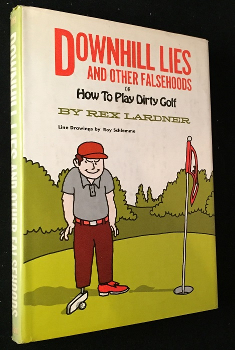 Downhill Lies and Other Falsehoods; or How to Play Dirty Golf. Golf, Rex LARDNER.