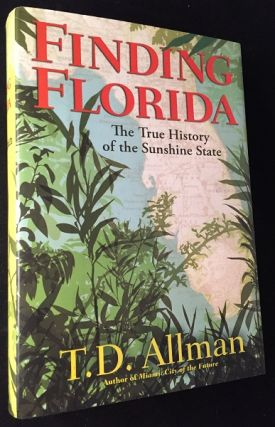 Finding Florida: The True History of the Sunshine State (FIRST PRINTING). T. D. ALLMAN