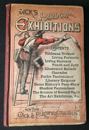 Dick's Parlor Exhibitions: Containing a Large and Varied Collection of Elegant Home Amusements....