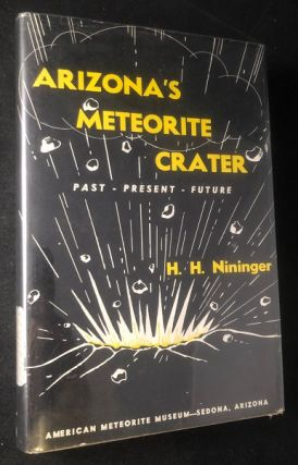 Arizona's Meteorite Crater (SIGNED & INSCRIBED 1ST PRINTING). Harvey H. NININGER