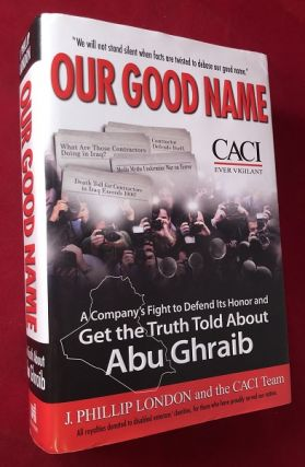 Our Good Name: A Company's Fight to Defend Its Honor and Get the Truth Told About Abu Ghraib. J....