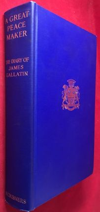 A Great Peace Maker: The Diary of James Gallatin / Secretary to Albert Gallatin 1813-1827. Albert...