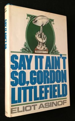 Say it Ain't So, Gordon Littlefield (FIRST EDITION, FIRST PRINTING). Eliot ASINOF